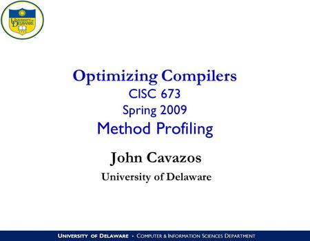 U NIVERSITY OF D ELAWARE C OMPUTER & I NFORMATION S CIENCES D EPARTMENT Optimizing Compilers CISC 673 Spring 2009 Method Profiling John Cavazos University.