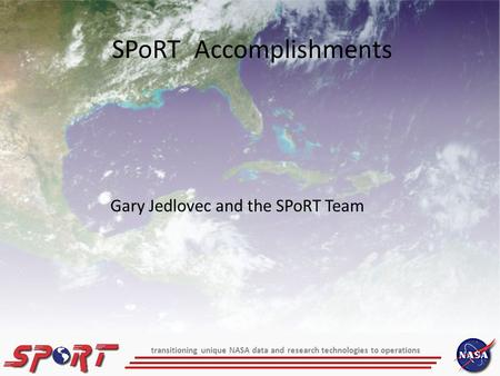 Transitioning unique NASA data and research technologies to operations Gary Jedlovec and the SPoRT Team SPoRT Accomplishments.