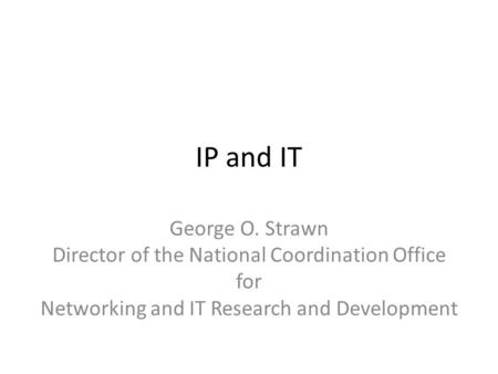 IP and IT George O. Strawn Director of the National Coordination Office for Networking and IT Research and Development.