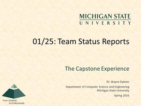 From Students… …to Professionals The Capstone Experience 01/25: Team Status Reports Dr. Wayne Dyksen Department of Computer Science and Engineering Michigan.