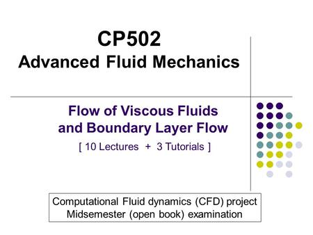 CP502 Advanced Fluid Mechanics Flow of Viscous Fluids and Boundary Layer Flow [ 10 Lectures + 3 Tutorials ] Computational Fluid dynamics (CFD) project.