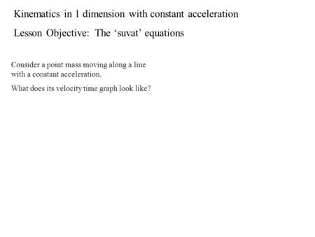 Kinematics in 1 dimension with constant acceleration Lesson Objective: The 'suvat' equations Consider a point mass moving along a line with a constant.