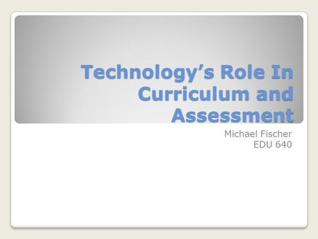 Technology's Role In Curriculum and Assessment Michael Fischer EDU 640.