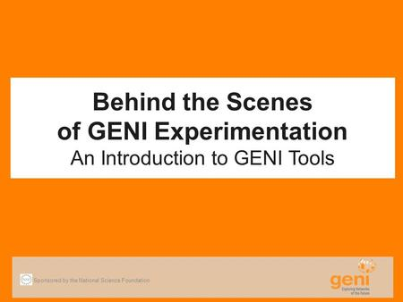 Behind the Scenes of GENI Experimentation An Introduction to GENI Tools Sponsored by the National Science Foundation.