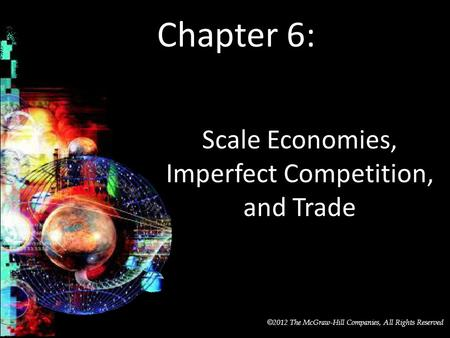 McGraw-Hill/Irwin © 2012 The McGraw-Hill Companies, All Rights Reserved Chapter 6: Scale Economies, Imperfect Competition, and Trade.