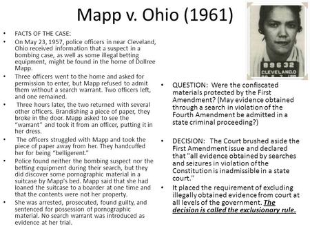 Mapp v. Ohio (1961) FACTS OF THE CASE: On May 23, 1957, police officers in near Cleveland, Ohio received information that a suspect in a bombing case,