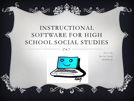 INSTRUCTIONAL SOFTWARE FOR HIGH SCHOOL SOCIAL STUDIES Alicen L. Hoy Boise State University EDTECH 541.