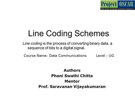 Line Coding Schemes ‏Line coding is the process of converting binary data, a sequence of bits to a digital signal. Authors Phani Swathi Chitta Mentor Prof.