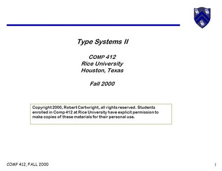 COMP 412, FALL 2000 1 Type Systems II C OMP 412 Rice University Houston, Texas Fall 2000 Copyright 2000, Robert Cartwright, all rights reserved. Students.