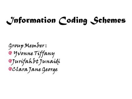 Information Coding Schemes Group Member : Yvonne Tiffany Jurifah bt Junaidi Clara Jane George.