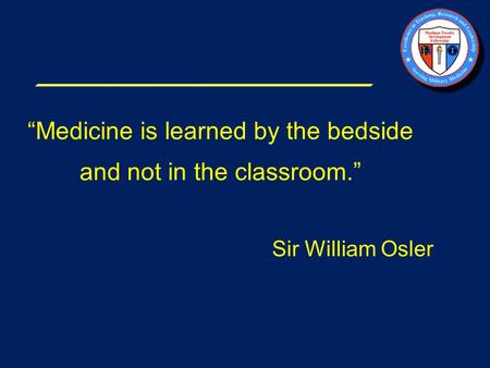 """Medicine is learned by the bedside and not in the classroom."" Sir William Osler."