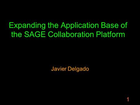 1 Expanding the Application Base of the SAGE Collaboration Platform Javier Delgado.