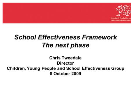 School Effectiveness Framework The next phase Chris Tweedale Director Children, Young People and School Effectiveness Group 8 October 2009.