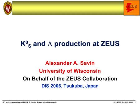 K 0 S and  production at ZEUS, A. Savin, University of Wisconsin DIS 2006, April 22, 2006 - 1 K 0 S and  production at ZEUS Alexander A. Savin University.