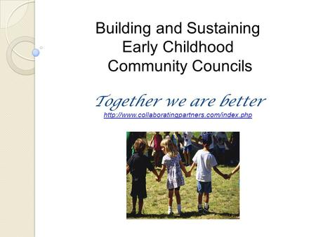 Building and Sustaining Early Childhood Community Councils Together we are better