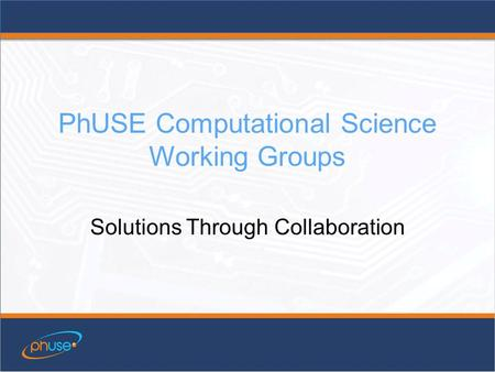 PhUSE Computational Science Working Groups Solutions Through Collaboration.