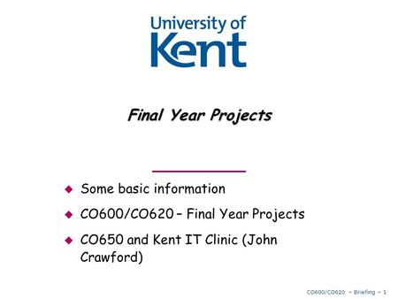 CO600/CO620 – Briefing – 1 Final Year Projects  Some basic information  CO600/CO620 – Final Year Projects  CO650 and Kent IT Clinic (John Crawford)