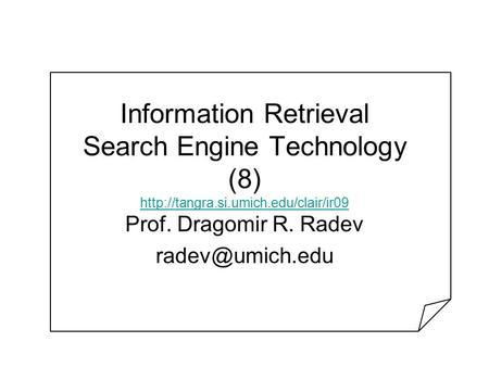 Information Retrieval Search Engine Technology (8)   Prof. Dragomir R. Radev.