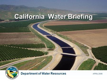 California Water Briefing APRIL 2006 Department of Water Resources.