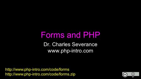 Forms and PHP Dr. Charles Severance