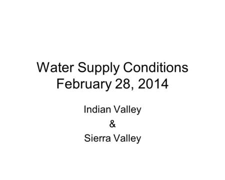 Water Supply Conditions February 28, 2014 Indian Valley & Sierra Valley.