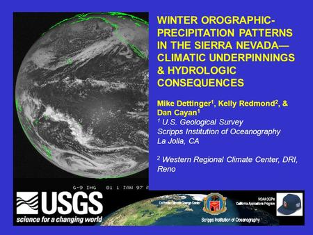 WINTER OROGRAPHIC- PRECIPITATION PATTERNS IN THE SIERRA NEVADA— CLIMATIC UNDERPINNINGS & HYDROLOGIC CONSEQUENCES Mike Dettinger 1, Kelly Redmond 2, & Dan.