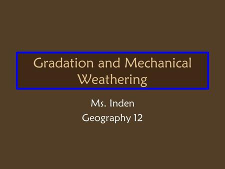 Gradation and Mechanical Weathering Ms. Inden Geography 12.