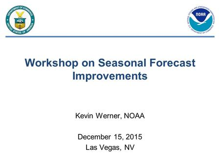 Workshop on Seasonal Forecast Improvements Kevin Werner, NOAA December 15, 2015 Las Vegas, NV.