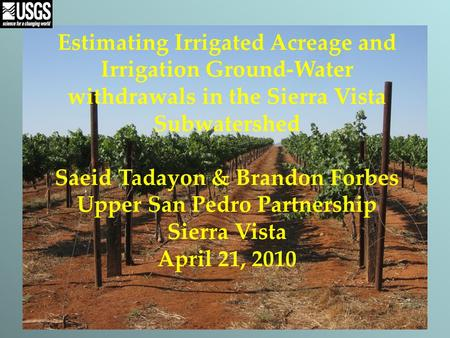 Estimating Irrigated Acreage and Irrigation Ground-Water withdrawals in the Sierra Vista Subwatershed Saeid Tadayon & Brandon Forbes Upper San Pedro Partnership.