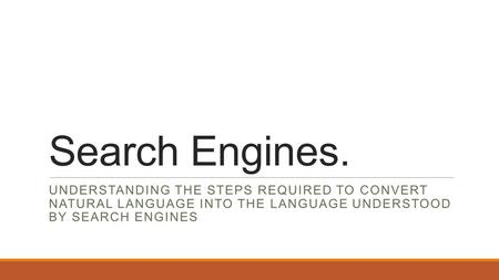 Search Engines. UNDERSTANDING THE STEPS REQUIRED TO CONVERT NATURAL LANGUAGE INTO THE LANGUAGE UNDERSTOOD BY SEARCH ENGINES.
