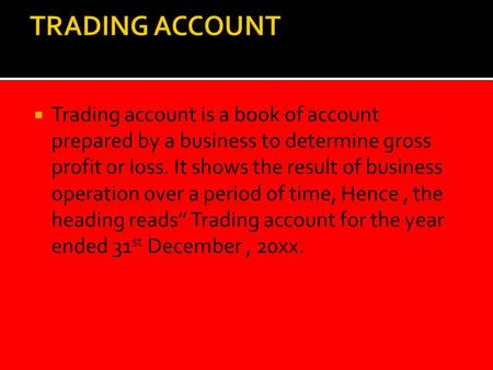  Trading account is a book of account prepared by a business to determine gross profit or loss. It shows the result of business operation over a period.