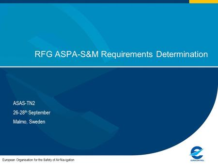 European Organisation for the Safety of Air Navigation RFG ASPA-S&M Requirements Determination ASAS-TN2 26-28 th September Malmo, Sweden.