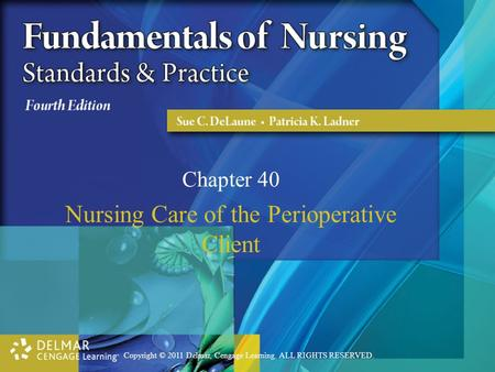 Copyright © 2011 Delmar, Cengage Learning. ALL RIGHTS RESERVED. Chapter 40 Nursing Care of the Perioperative Client.