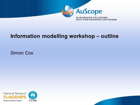 AN ORGANISATION FOR A NATIONAL EARTH SCIENCE INFRASTRUCTURE PROGRAM Information modelling workshop – outline Simon Cox.