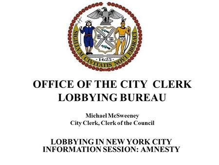 OFFICE OF THE CITY CLERK LOBBYING BUREAU Michael McSweeney City Clerk, Clerk of the Council LOBBYING IN NEW YORK CITY INFORMATION SESSION: AMNESTY.