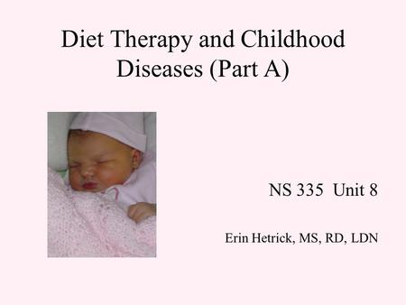 Diet Therapy and Childhood Diseases (Part A) NS 335 Unit 8 Erin Hetrick, MS, RD, LDN.