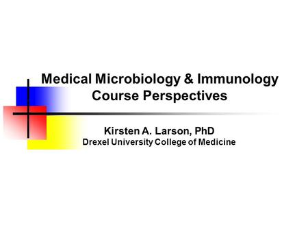 Medical Microbiology & Immunology Course Perspectives Kirsten A. Larson, PhD Drexel University College of Medicine.