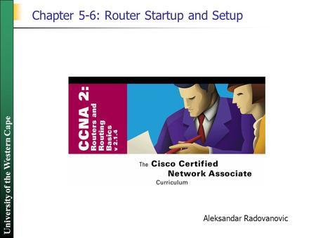 University of the Western Cape Chapter 5-6: Router Startup and Setup Aleksandar Radovanovic.