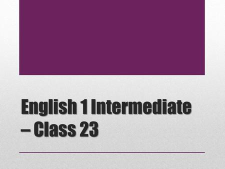 English 1 Intermediate – Class 23. Today's Agenda 1.Notices & Attendance 2.Idiom 3.Homework Review 4.Presentation Assignment 5.Presentation Skills.