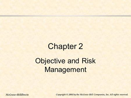 McGraw-Hill/Irwin Copyright © 2004 by the McGraw-Hill Companies, Inc. All rights reserved. Chapter 2 Objective and Risk Management.