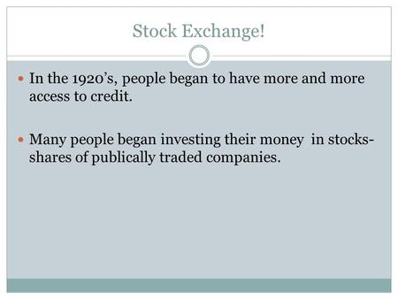 Stock Exchange! In the 1920's, people began to have more and more access to credit. Many people began investing their money in stocks- shares of publically.