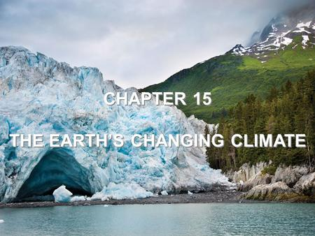 CHAPTER 15 THE EARTH'S CHANGING CLIMATE CHAPTER 15 THE EARTH'S CHANGING CLIMATE.