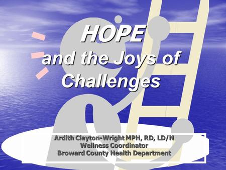 HOPE and the Joys of Challenges Ardith Clayton-Wright MPH, RD, LD/N Wellness Coordinator Broward County Health Department.