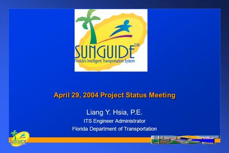 April 29, 2004 Project Status Meeting Liang Y. Hsia, P.E. ITS Engineer Administrator Florida Department of Transportation.
