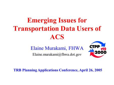Emerging Issues for Transportation Data Users of ACS Elaine Murakami, FHWA TRB Planning Applications Conference, April 26,
