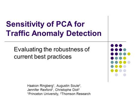 Sensitivity of PCA for Traffic Anomaly Detection Evaluating the robustness of current best practices Haakon Ringberg 1, Augustin Soule 2, Jennifer Rexford.
