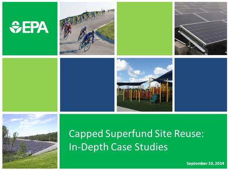 Capped Superfund Site Reuse: In-Depth Case Studies September 10, 2014.