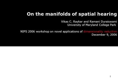 1 On the manifolds of spatial hearing Vikas C. Raykar and Ramani Duraiswami University of Maryland College Park NIPS 2006 workshop on novel applications.
