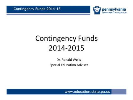Www.education.state.pa.us Contingency Funds 2014-15 Contingency Funds 2014-2015 Dr. Ronald Wells Special Education Adviser.