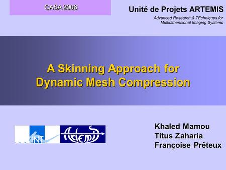 CASA 2006 CASA 2006 A Skinning Approach for Dynamic Mesh Compression Khaled Mamou Titus Zaharia Françoise Prêteux.